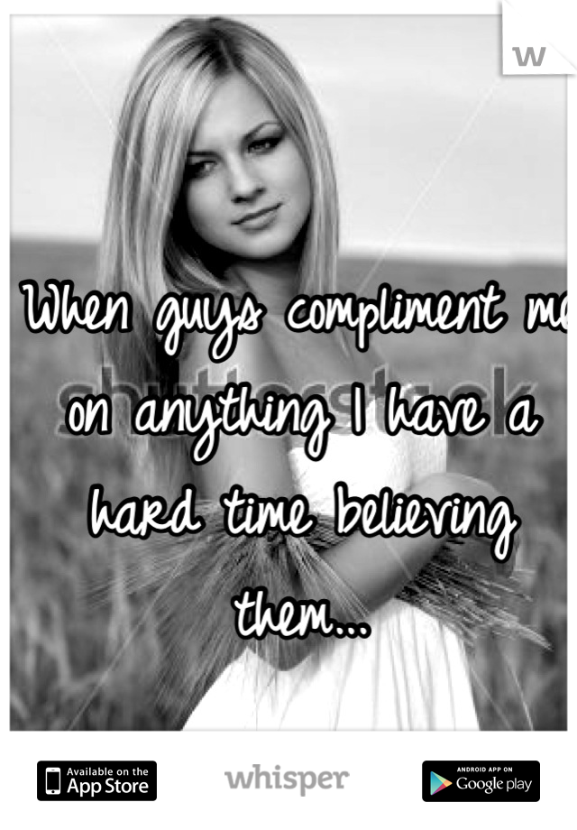 When guys compliment me on anything I have a hard time believing them...