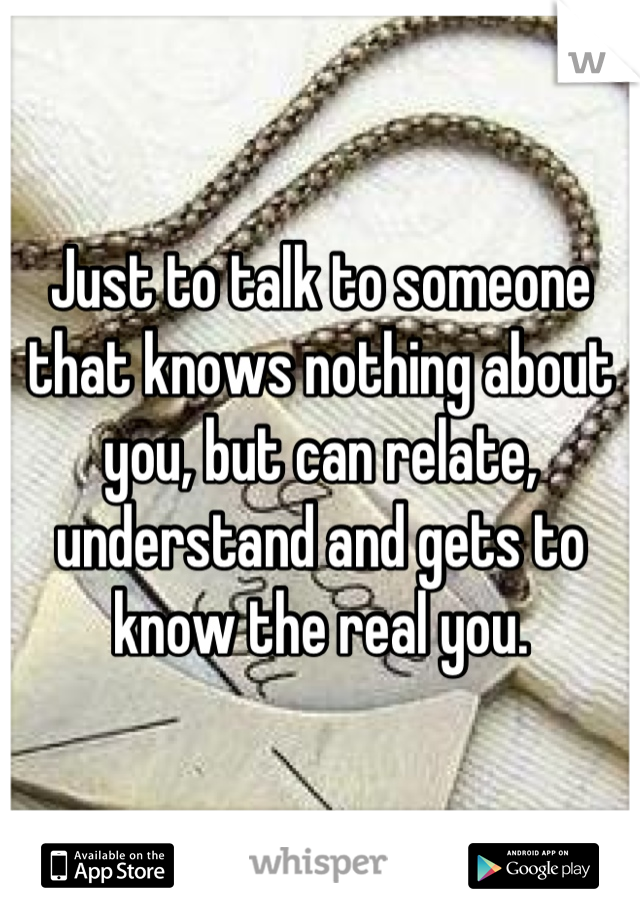 Just to talk to someone that knows nothing about you, but can relate, understand and gets to know the real you.
