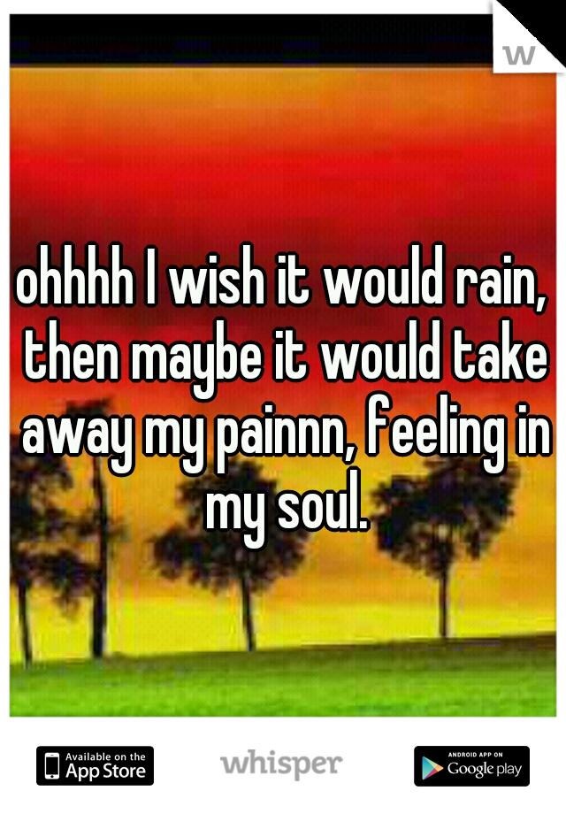 ohhhh I wish it would rain, then maybe it would take away my painnn, feeling in my soul.