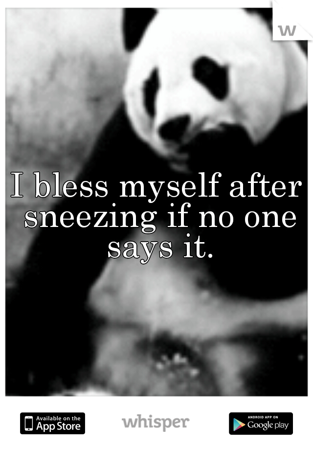 I bless myself after sneezing if no one says it.