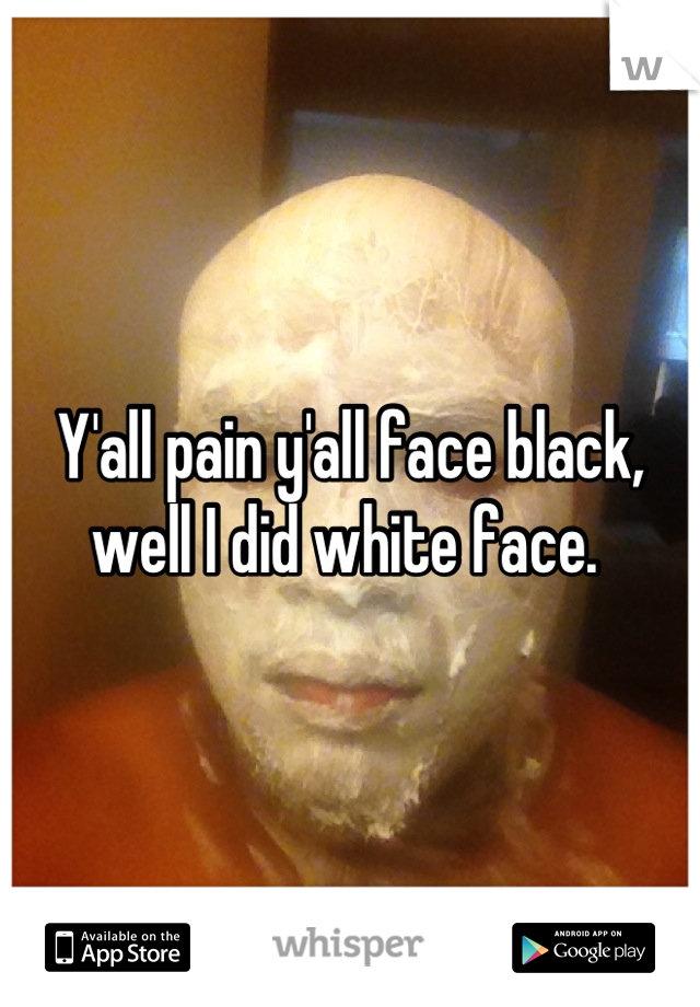 Y'all pain y'all face black, well I did white face.
