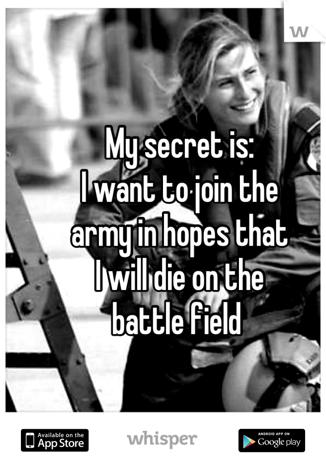 My secret is: I want to join the army in hopes that  I will die on the  battle field