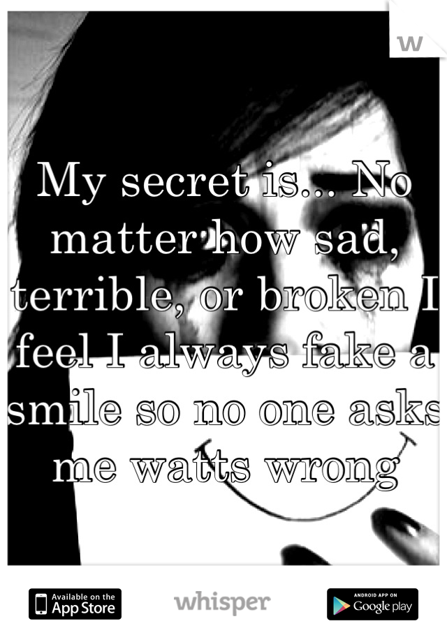 My secret is... No matter how sad, terrible, or broken I feel I always fake a smile so no one asks me watts wrong