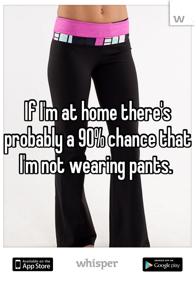 If I'm at home there's probably a 90% chance that I'm not wearing pants.