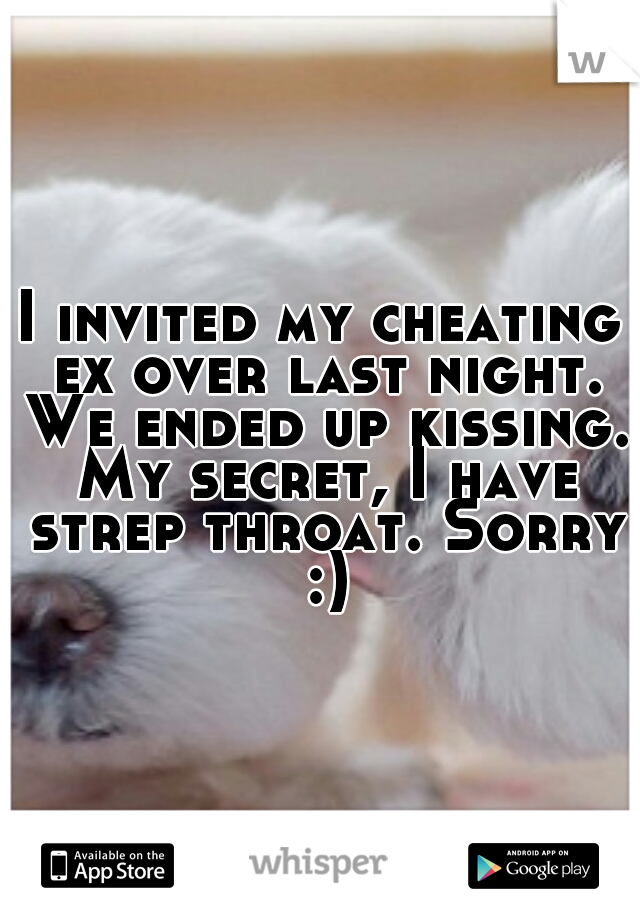 I invited my cheating ex over last night. We ended up kissing. My secret, I have strep throat. Sorry :)