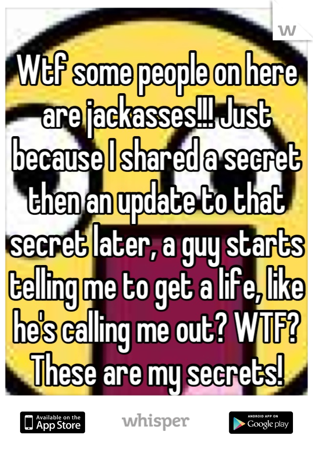 Wtf some people on here are jackasses!!! Just because I shared a secret then an update to that secret later, a guy starts telling me to get a life, like he's calling me out? WTF? These are my secrets!