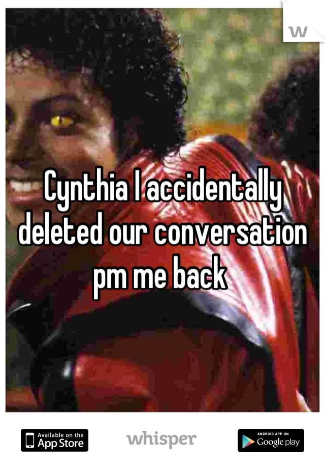Cynthia I accidentally deleted our conversation pm me back