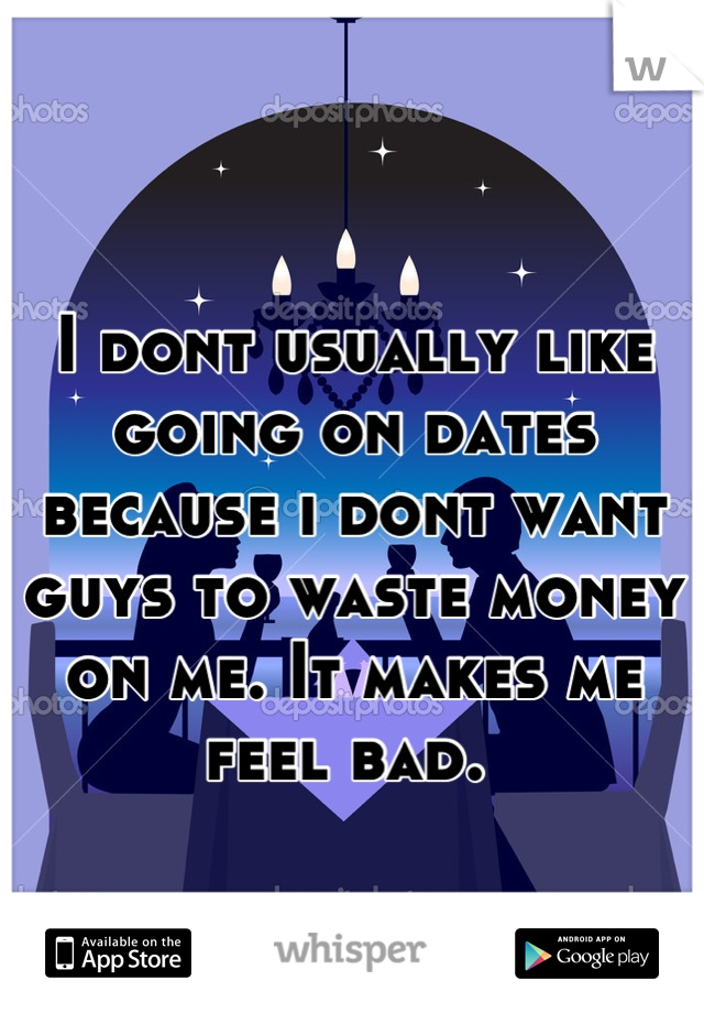 I dont usually like going on dates because i dont want guys to waste money on me. It makes me feel bad.