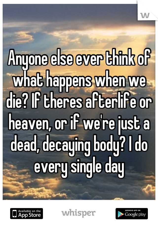 Anyone else ever think of what happens when we die? If theres afterlife or heaven, or if we're just a dead, decaying body? I do every single day