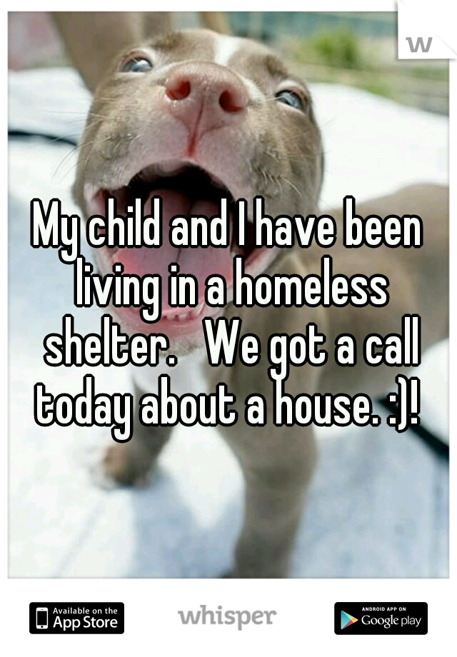 My child and I have been living in a homeless shelter.   We got a call today about a house. :)!