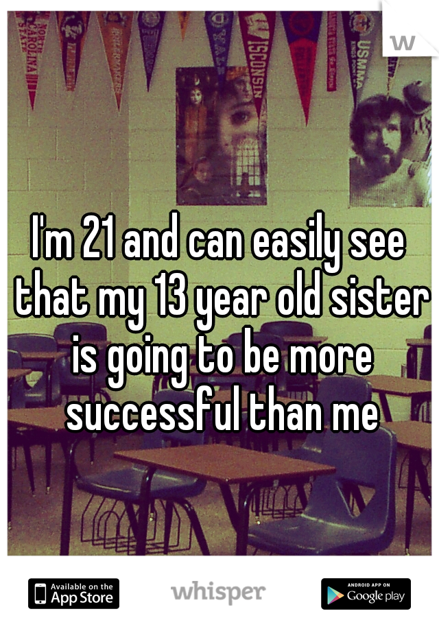 I'm 21 and can easily see that my 13 year old sister is going to be more successful than me