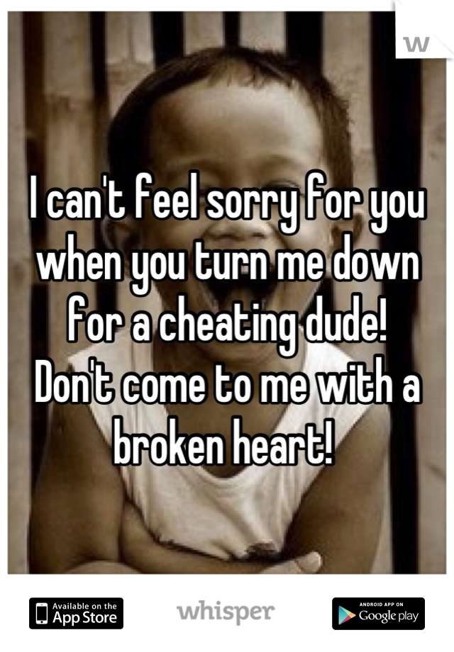 I can't feel sorry for you when you turn me down for a cheating dude! Don't come to me with a broken heart!