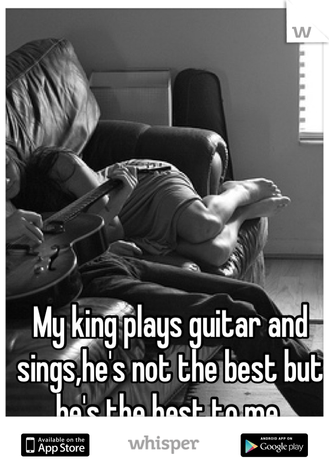My king plays guitar and sings,he's not the best but he's the best to me