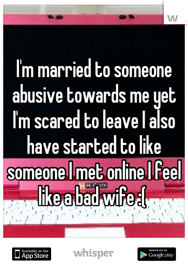 I'm married to someone abusive towards me yet I'm scared to leave I also have started to like someone I met online I feel like a bad wife :(