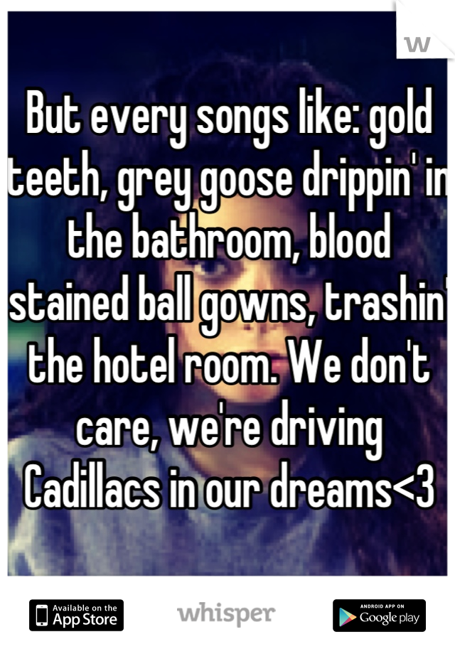 But every songs like: gold teeth, grey goose drippin' in the bathroom, blood stained ball gowns, trashin' the hotel room. We don't care, we're driving Cadillacs in our dreams<3