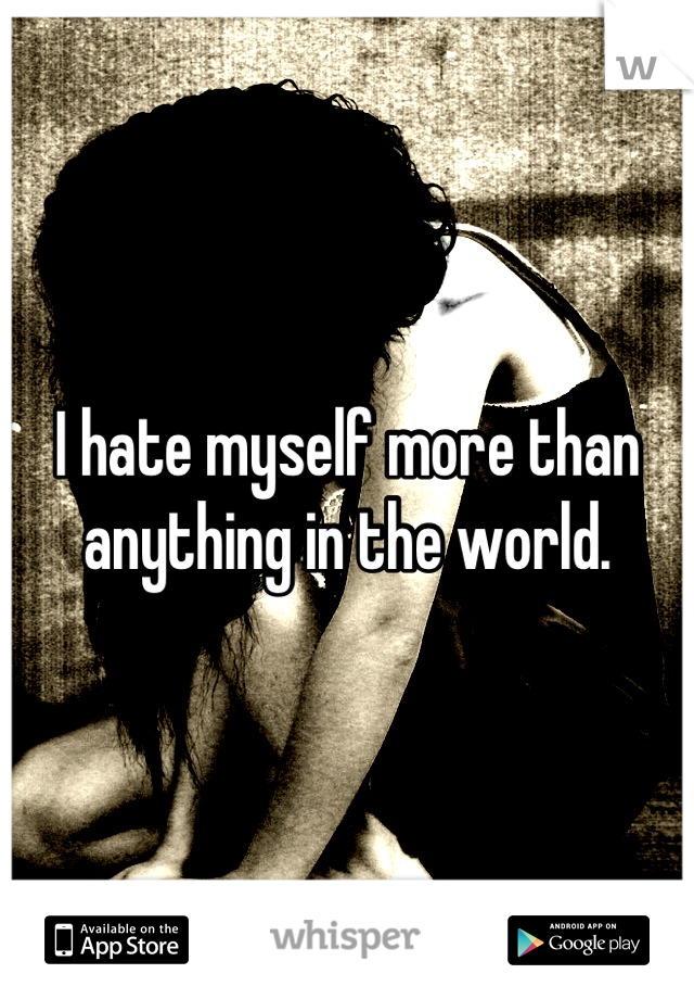 I hate myself more than anything in the world.