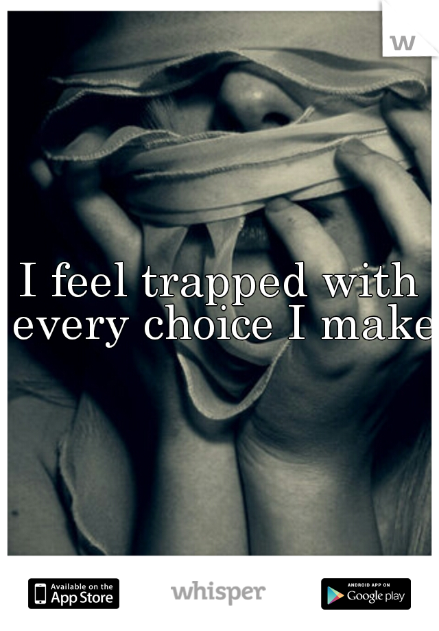 I feel trapped with every choice I make