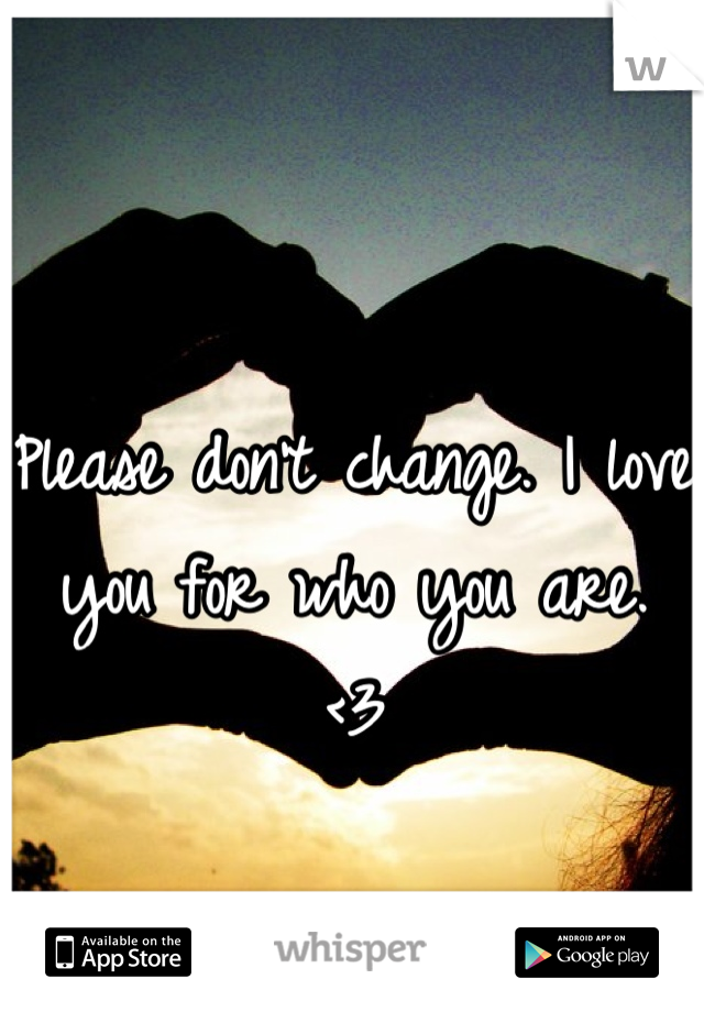 Please don't change. I love you for who you are. <3