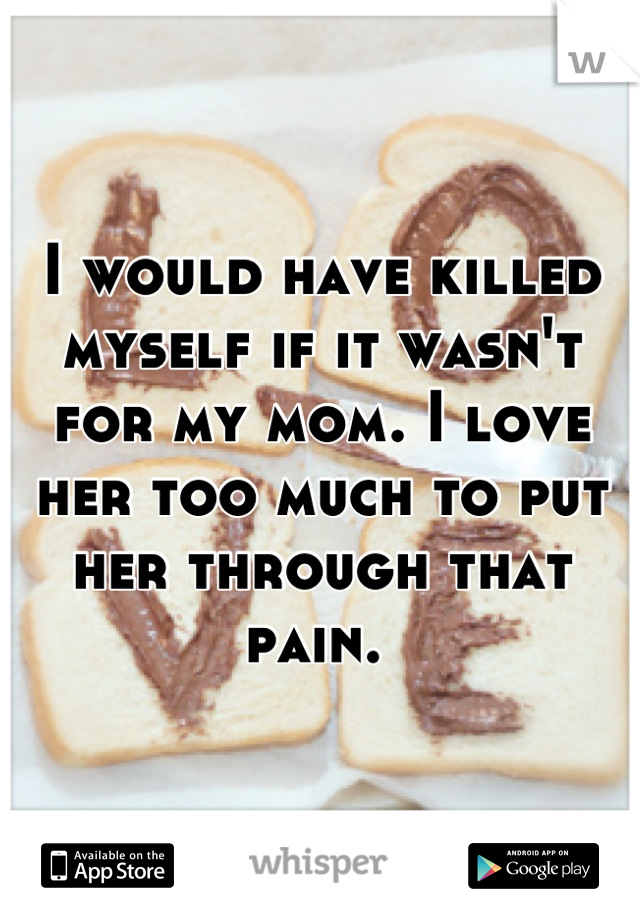 I would have killed myself if it wasn't for my mom. I love her too much to put her through that pain.