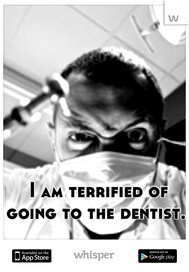 I am terrified of going to the dentist.