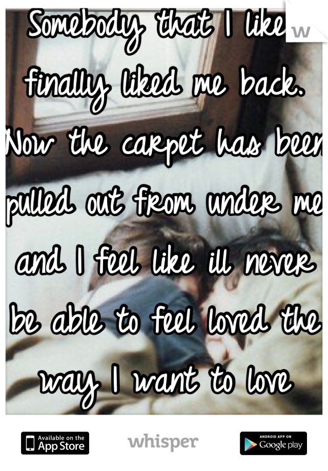 Somebody that I liked finally liked me back. Now the carpet has been pulled out from under me and I feel like ill never be able to feel loved the way I want to love somebody.