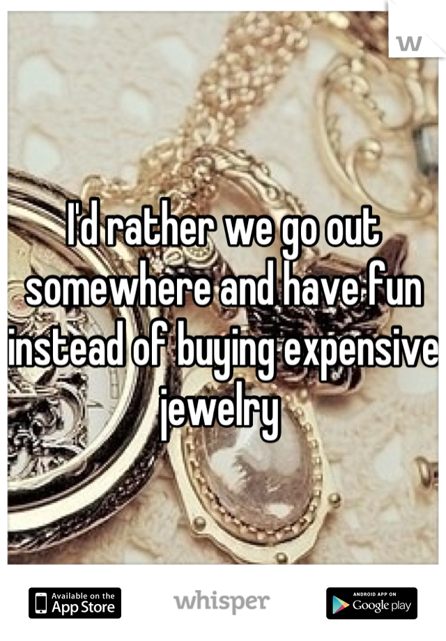I'd rather we go out somewhere and have fun instead of buying expensive jewelry