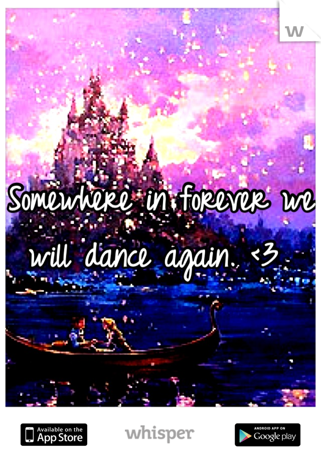 Somewhere in forever we will dance again. <3