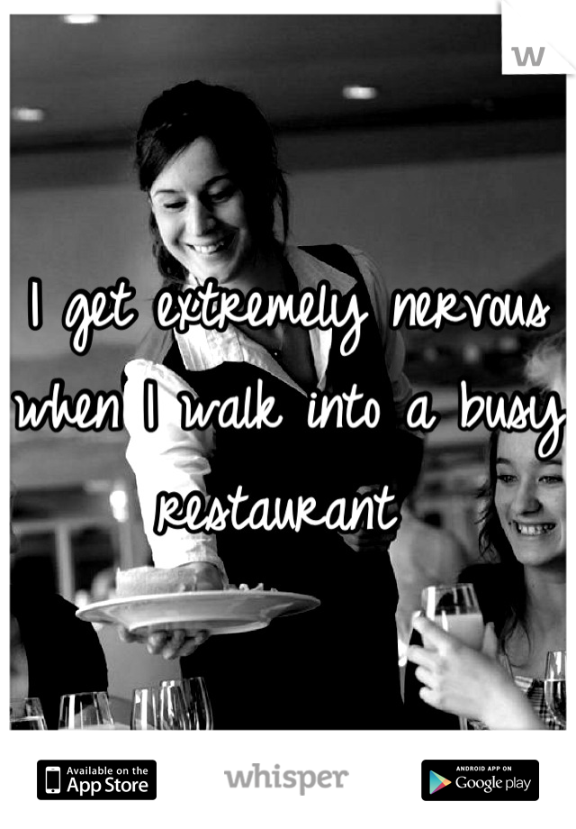 I get extremely nervous when I walk into a busy restaurant