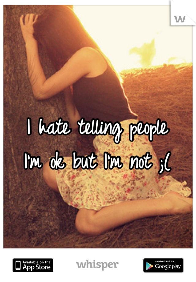 I hate telling people I'm ok but I'm not ;(