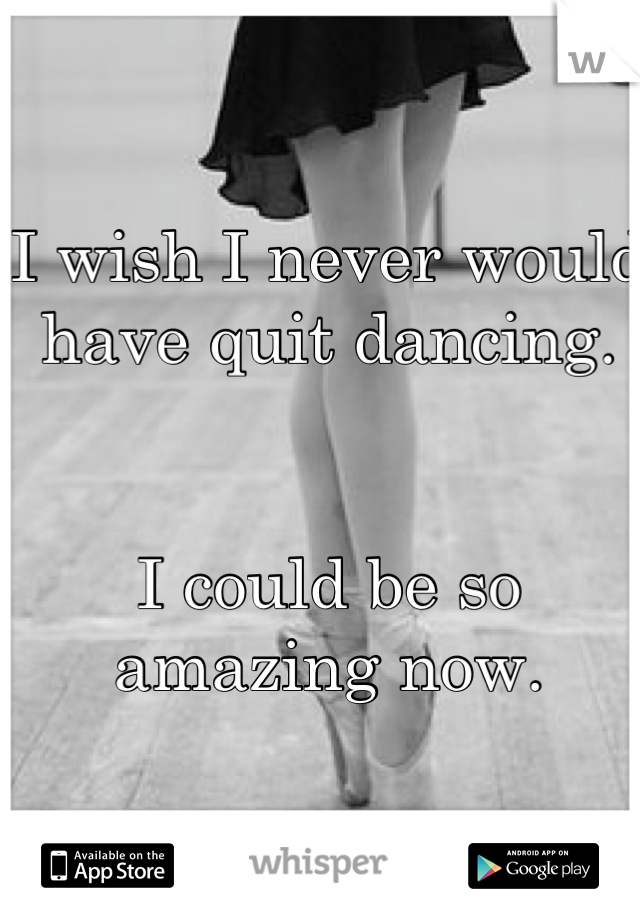 I wish I never would have quit dancing.    I could be so amazing now.