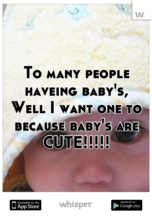 To many people haveing baby's, Well I want one to because baby's are CUTE!!!!!