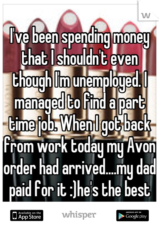 I've been spending money that I shouldn't even though I'm unemployed. I managed to find a part time job. When I got back from work today my Avon order had arrived....my dad paid for it :)he's the best