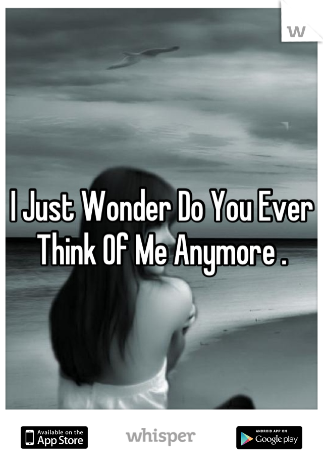 I Just Wonder Do You Ever Think Of Me Anymore .