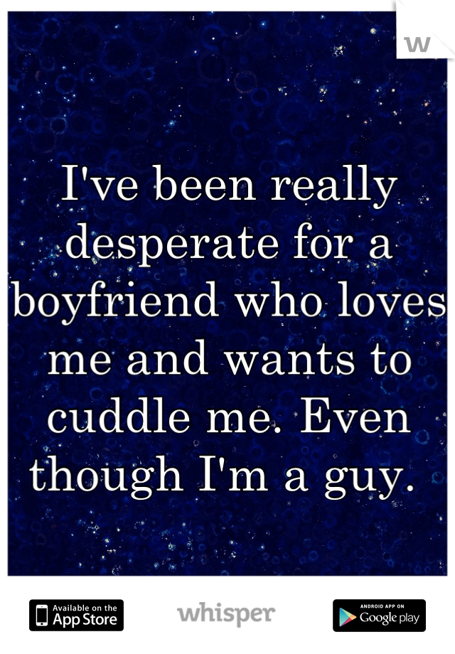 I've been really desperate for a boyfriend who loves me and wants to cuddle me. Even though I'm a guy.