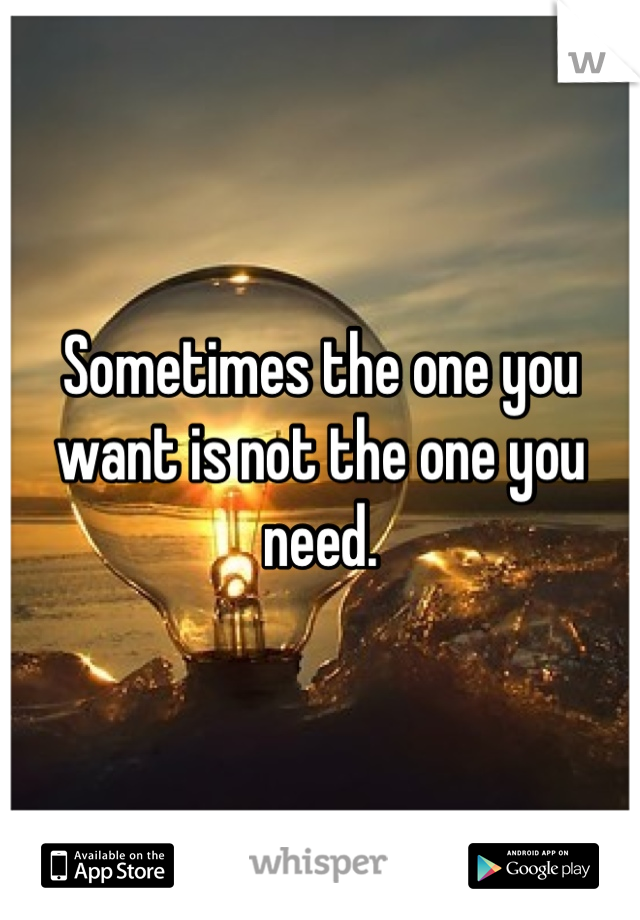Sometimes the one you want is not the one you need.
