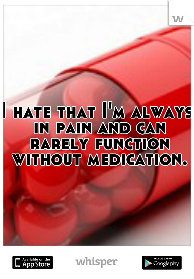 I hate that I'm always in pain and can rarely function without medication.
