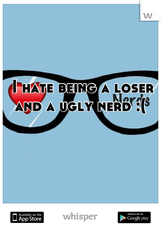 I hate being a loser and a ugly nerd :(