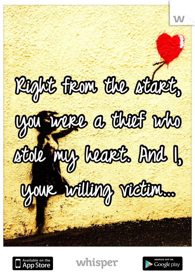 Right from the start, you were a thief who stole my heart. And I, your willing victim...