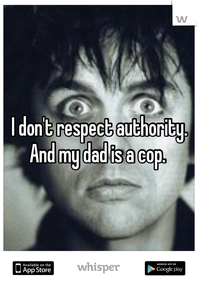 I don't respect authority. And my dad is a cop.