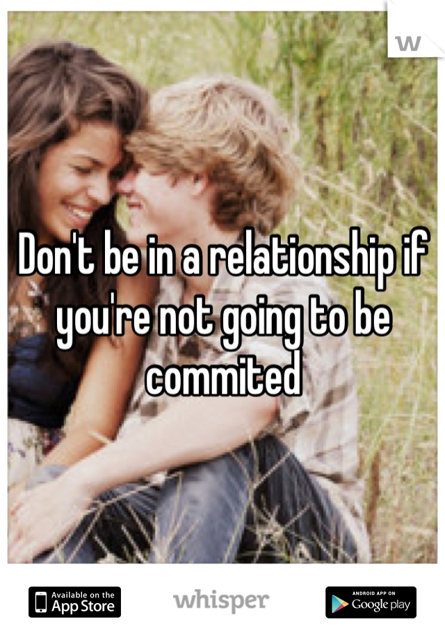 Don't be in a relationship if you're not going to be commited