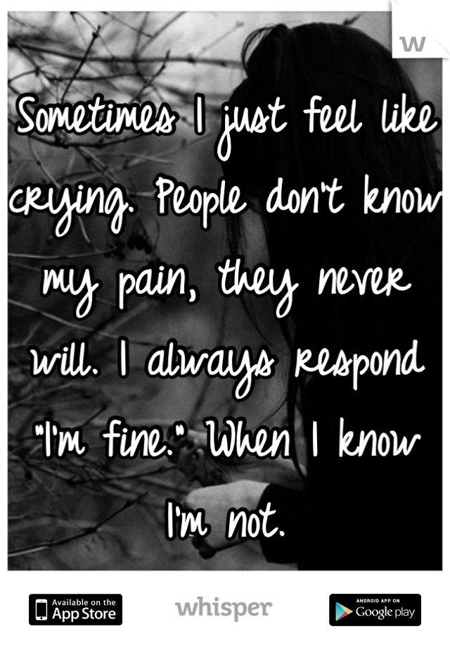 "Sometimes I just feel like crying. People don't know my pain, they never will. I always respond ""I'm fine."" When I know I'm not."