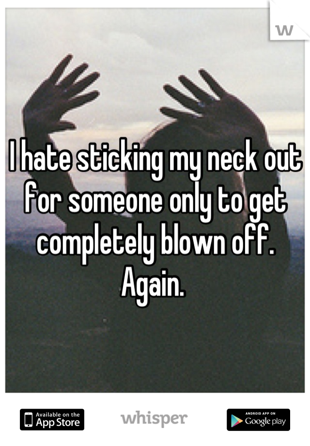 I hate sticking my neck out for someone only to get completely blown off. Again.