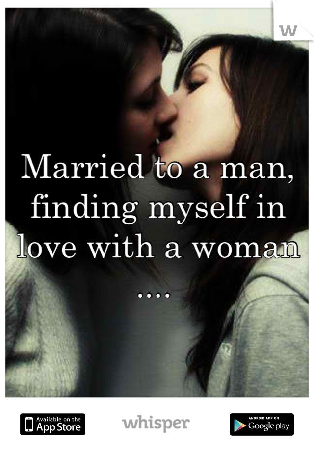 Married to a man, finding myself in love with a woman ....