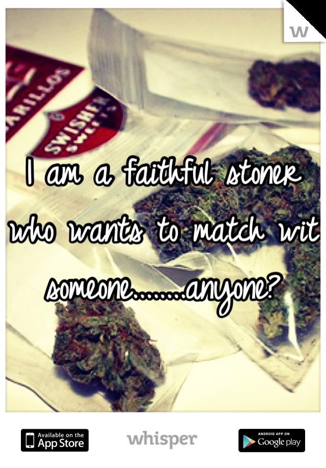 I am a faithful stoner who wants to match wit someone........anyone?