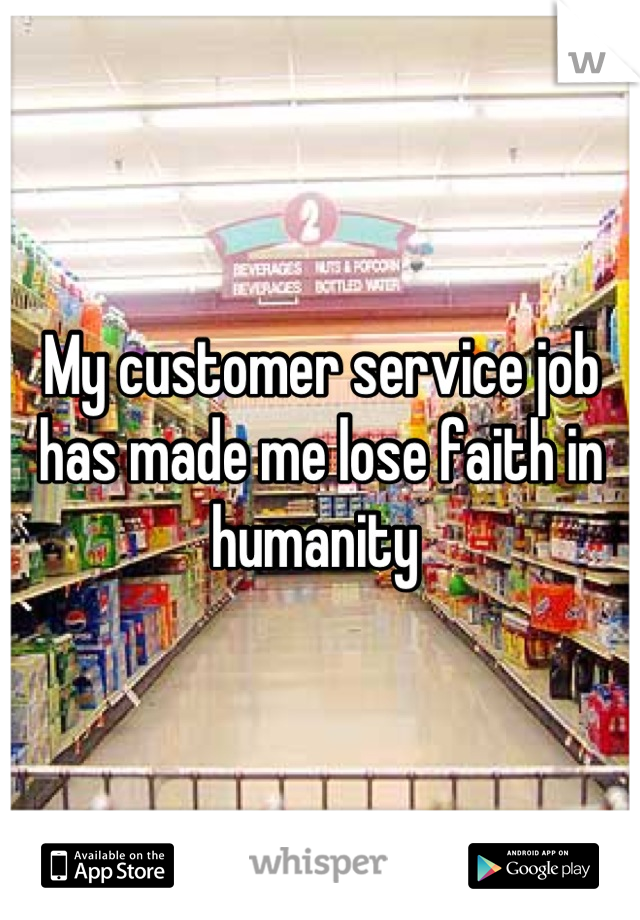 My customer service job has made me lose faith in humanity
