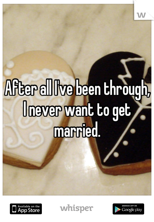 After all I've been through, I never want to get married.