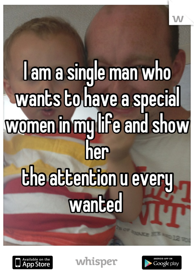 I am a single man who wants to have a special women in my life and show her the attention u every wanted