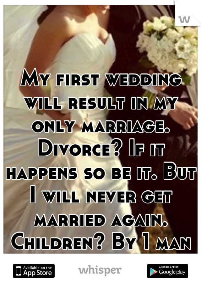 My first wedding will result in my only marriage. Divorce? If it happens so be it. But I will never get married again. Children? By 1 man only. End if story.