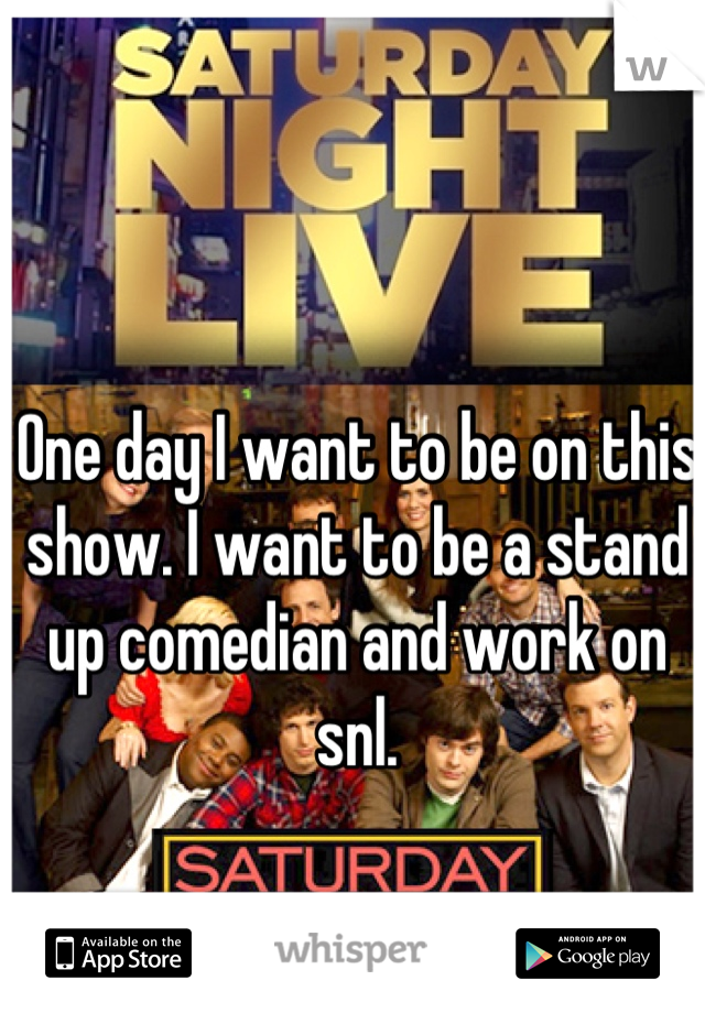 One day I want to be on this show. I want to be a stand up comedian and work on snl.