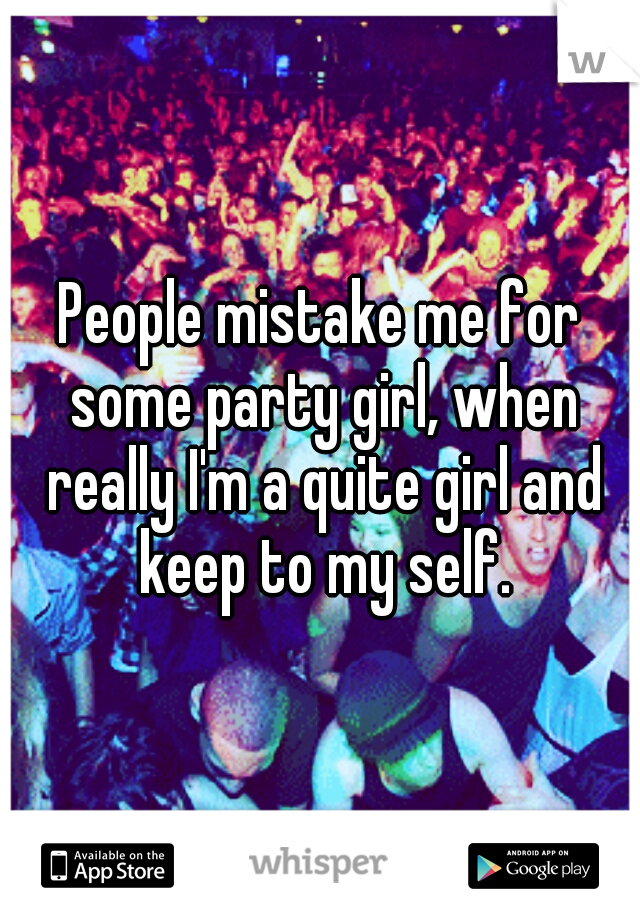 People mistake me for some party girl, when really I'm a quite girl and keep to my self.